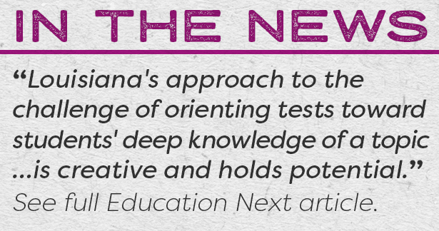 "In the news - ""Louisiana's approach to the challenge of orienting tests toward students' deep knowledge of a topic …is creative and holds potential."" See Full Education Next article."